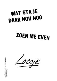 Why are you still standing there, just kiss me - Loesje ❥ Words Quotes, Wise Words, Sayings, Qoutes, Best Quotes, Funny Quotes, Kissing Quotes, Stupid Love, Dutch Quotes