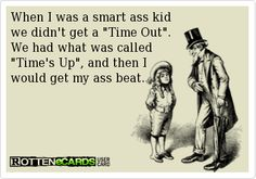 When I was a smart ass kid   we didn't get a Time Out.   We had what was called  Time's Up, and then I   would get my ass beat.