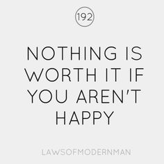 nothing is worth it if you aren't happy