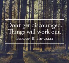 "▪""Never be discouraged. Hang on, exercise faith, keep up good courage, and [you will] come out on top."" –the Prophet Joseph Smith http://facebook.com/217921178254609 ▪Enjoy more from President Hinckley http://pinterest.com/pin/24066179228827332; http://facebook.com/pages/Gordon-B-Hinckley/242634619088155"