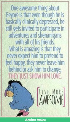 I love Eeyore. My favorite Pooh character. Tigger is ADHD and Pooh has an eating disorder. Eeyore reminds me of my Nikki girl. Eeyore Quotes, Winnie The Pooh Quotes, The Words, Inspirer Les Gens, Quotes To Live By, Me Quotes, Lyric Quotes, Qoutes, Youre My Person