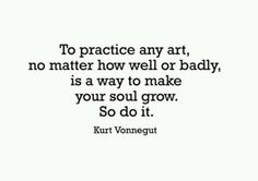 To practice any art, no matter how well or badly, is a way to make your soul grow. So do it.