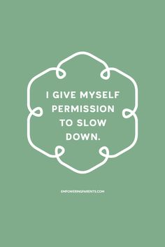 I give myself permission to slow down. | 25 Mantras for Moms #parenting http://www.loapower.com/environment-influence-life-path/