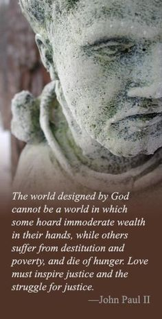 "+++Saint John Paul II - ""The world designed by God cannot be a world in which some hoard immoderate wealth in their hands, while others suffer from destitution and poverty, and die of hunger...."""