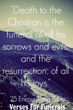 """""""Death to the Christian is the funeral of all his sorrows and evils, and the resurrection, of all his joys."""" James H. Aughey Ccheck out 25 Encouraging Bible Verses For Funerals"""