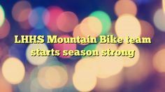 LHHS Mountain Bike team starts season strong - http://www.facebook.com/375101725947004/posts/377917455665431