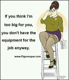 If you think I'm too big for you, you don't have the equipment for the job anyway. A Thick Girl's Closet Great Quotes, Me Quotes, Funny Quotes, Qoutes, Big Girl Quotes, Queen Quotes, Booty Quotes, Gemini Quotes, Quotations