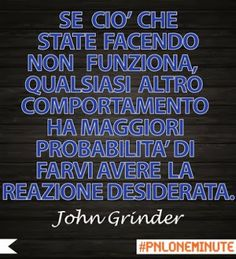Se ciò che state facendo non funziona, qualsiasi altro comportamento ha maggiori probabilità di farvi avere la reazione desiderata. #PNL #John Grinder