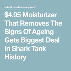 $4.95 Moisturizer That Removes The Signs Of Ageing Gets Biggest Deal In Shark Tank History