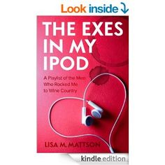 The Exes in My iPod: A Playlist of the Men Who Rocked Me to Wine Country by Lisa Mattson http://www.amazon.com/The-Exes-My-iPod-Playlist-ebook/dp/B00FNZEGUM