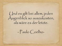 Geburtstagssprüche - Und es gilt bei allem, jeden Augenblick so auszukosten, als wäre es der letzte. - Paulo Coelho