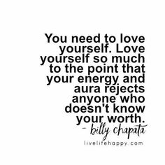 You need to love yourself. Love yourself so much to the point that your energy and aura rejects anyone who doesn't know your worth. LiveLifeHappy.com