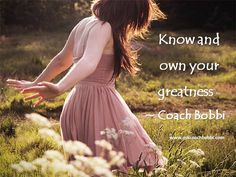 Know and own your greatness.  © Ask Coach Bobbi