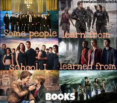 Some people learn from school, I learned from books. Harry Potter, Hunger Games, Divergent, Percy Jackson, The Fault in our Stars, Twilight