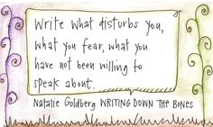 Write what disturbs you, what you fear, what you have not been willing to speak about. ~Natalie Goldberg, WRITING DOWN THE BONES Pinner:(one of my favorite books on writing. Writing Words, Writing Quotes, Writing Advice, Writing A Book, Writing Prompts, Writing Desk, Foreign Words, A Writer's Life, My Philosophy
