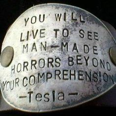 You will live to see man-made horrors beyond your comprehension. tesla