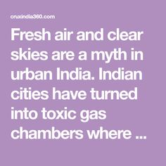 Fresh air and clear skies are a myth in urban India. Indian cities have turned into toxic gas chambers where pollution levels sometimes hit 30 times the permissible WHO safe limits. With such drastic pollution levels, Indians cities have gained worldwide infamy bagging top position in the latest list of world's most polluted cities published…