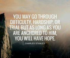 """""""You may go through difficulty, hardship or trial, but as long as you are anchored to him, you will have hope"""". Charles Stanley #faith #hope #difficulties #hardship"""