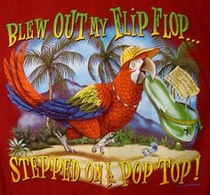 """""""Blew out my flip flop, stepped on a pop top..."""" ~ Margaritaville by Jimmy Buffet"""