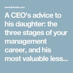 A CEO's advice to his daughter: the three stages of your management career, and his most valuable lessons for each. GREAT READ!