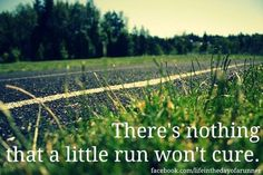 There's nothing that a little run won't cure! :D