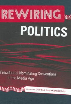 Rewiring Politics : Presidential Nominating Conventions in the Media Age