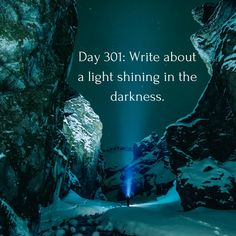 Day 301 of 365 Days of Writing Prompts: Write about a light shining in the darkness. Erin: The sole star in the sky lit up my night. Shannon: I didn't want to leave the bathroom stall. They w…