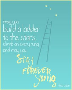 May you build a ladder to the stars, climb on every rung, and may you stay forever young. Bob Dylan.