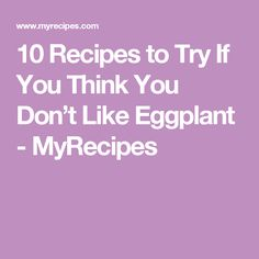 10 Recipes to Try If You Think You Don't Like Eggplant - MyRecipes
