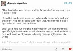 Ok so this line here is supposed to be really meaningful and stuff but I can't help but chuckle at the fact that Anakin once broke 3 lightsabers in less than 24 hours.