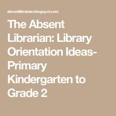 The Absent Librarian: Library Orientation Ideas- Primary Kindergarten to Grade 2