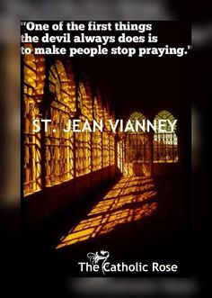One of the first things the devil always does is to make people stop praying. -Saint John Vianney