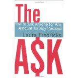 The Ask: How to Ask Anyone for Any Amount for Any Purpose by Laura Fredricks  (non profit donation, special event sponsorship, etc)