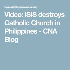 Video: ISIS destroys Catholic Church in Philippines - CNA Blog