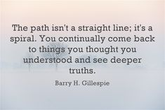 The path isn't a straight line; it's a spiral. You continually come back to things you thought you understood and see deeper truths.