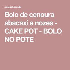 Bolo de cenoura abacaxi e nozes - CAKE POT - BOLO NO POTE
