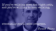 If you're walking down the right path, and you're willing to keep walking, eventually you'll make progress. / Barack Obama (b. 1961) American politician, US President (2009- ) (Attributed)
