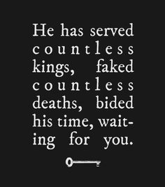 He has served countless kings, faked countless deaths, bided his time, waiting for you.