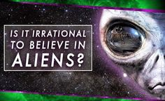 Is It  Irrational To believe in Aliens?