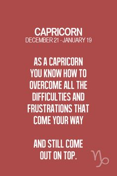 As a #Capricorn you know how to overcome all the difficulties and frustrations that come your way and still come out on top.