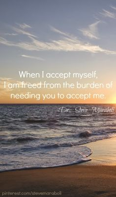 When I accept myself, I am freed from the burden of needing you to accept me - Dr. Steve Maraboli
