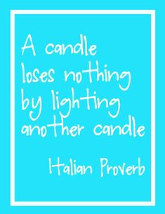 "or ""lighting another's candle will not cause yours to dim""..."