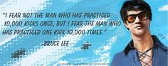 "Bruce Lee  #quote  #BruceLee  ""I fear not the man who has practiced 10000 kicks once, but I fear the man who has practiced one kick 10000 times."""