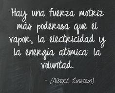 Hay una fuerza motriz más poderosa que el vapor, la electricidad y la energía atómica: la voluntad. (Albert Einstein)