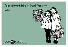 Funny Friendship Ecard: Our friendship is bad for my liver.