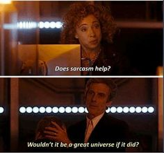 """""""Does sarcasm help?"""" """"Wouldn't it be a great universe if it did?"""" 