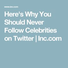 Here's Why You Should Never Follow Celebrities on Twitter | Inc.com