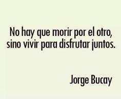 No hay que morir por el otro, sino vivir para disfrutar juntos. Jorge Bucay