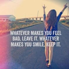 ,,WHATEVER MAKES YOU FEEL BAD, LEAVE iT. WHATEVER MAKES YOU SMiLE, KEEP iT''