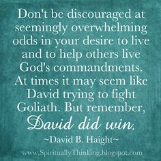 """Don't be discouraged at seemingly overwhelming odds in your desire to live and to help others live God's commandments. At times it may seem like David trying to fight Goliath. But remember, David did win.""  ~David B. Haight~"